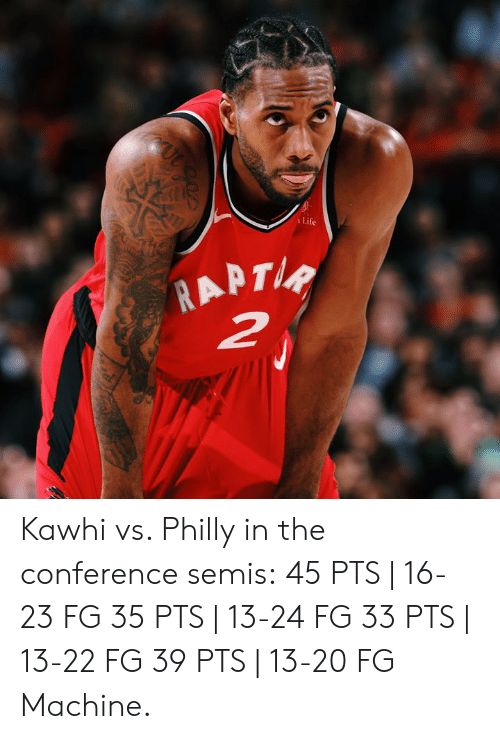 Life, Philly, and Machine: Life Kawhi vs. Philly in the conference semis:  45 PTS | 16-23 FG 35 PTS | 13-24 FG 33 PTS | 13-22 FG 39 PTS | 13-20 FG  Machine.