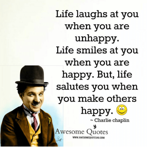 Life Laughs at You When You Are Unhappy Life Smiles at You ...