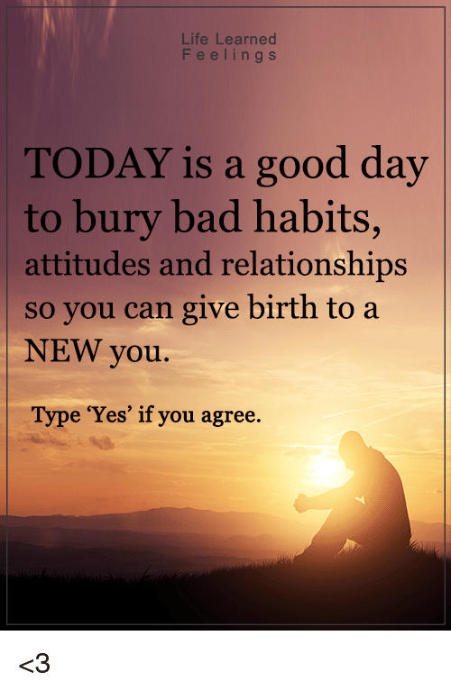 """Memes, 🤖, and Buried: Life Learned  F e e l i n g s  TODAY is a good day  to bury bad habits,  attitudes and relationships  so you can give birth to a  NEW you.  Type """"Yes"""" if you agree <3"""