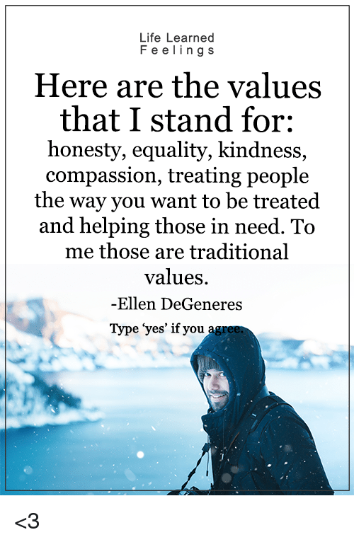 "Ellen DeGeneres, Memes, and Ellen: Life Learned  F e e ling s  Here are the values  that I stand for:  honesty, equality, kindness,  compassion, treating people  the way you want to be treated  and helping those in need. To  me those are traditional  values.  -Ellen DeGeneres  Type ""yes' if you <3"