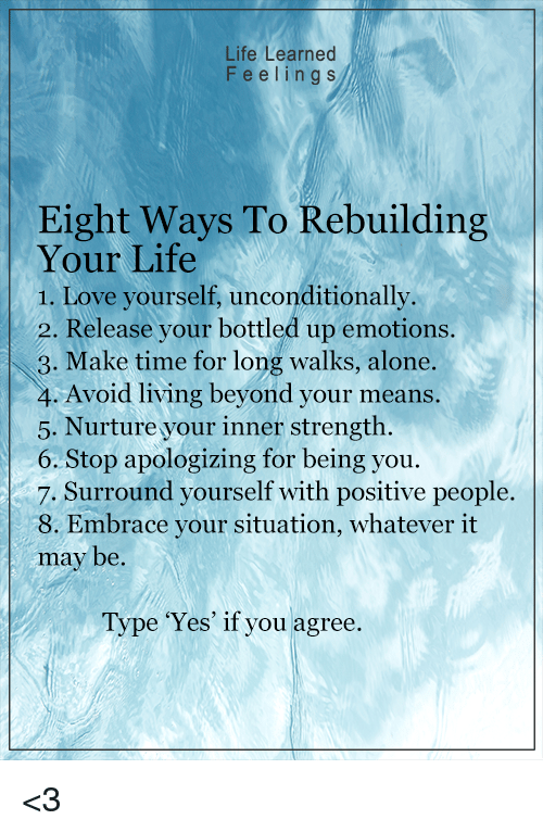 Memes, 🤖, and Beyond: Life Learned  Feeling s  Eight ways To Rebuilding  Your Life  1. Love yourself, unconditionally.  2. Release your bottled up emotions.  3. Make time for long walks, alone.  4. Avoid living beyond your means.  5. Nurture your inner strength.  6. Stop apologizing for being you.  7. Surround yourself with positive people.  8. Embrace your situation, whatever it  may be.  Type 'Yes' if you agree. <3