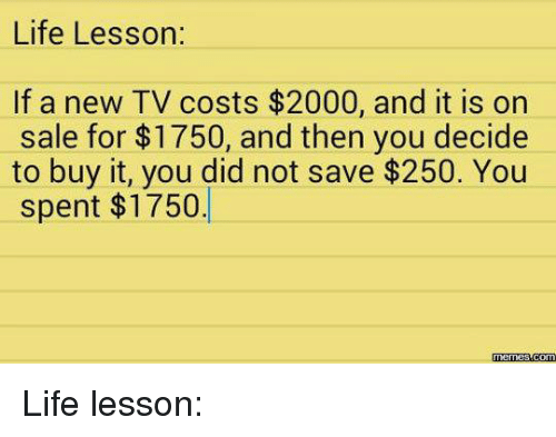 Dank, Life, and Meme: Life Lesson:  If a new TV costs $2000, and it is on  sale for $1750, and then you decide  to buy it, you did not save $250. You  spent $1750.  Memes Life lesson: