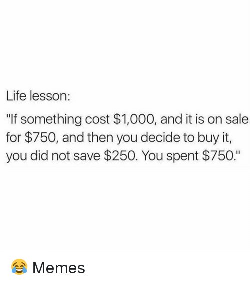 """Life, Memes, and 🤖: Life lesson:  """"If something cost $1,000, and it is on sale  for $750, and then you decide to buy it,  you did not save $250. You spent $750."""" 😂  Memes"""