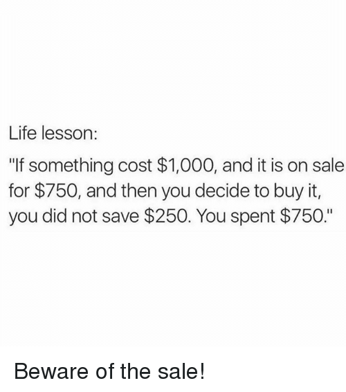 """Life, Memes, and 🤖: Life lesson:  """"If something cost $1,000, and it is on sale  for $750, and then you decide to buy it,  you did not save $250. You spent $750."""" Beware of the sale!"""