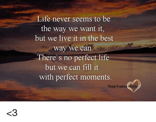 Life, Best, and Live: Life never seems to be  the way we want it,  but we live it in the best  way we can  There s no perfect life  but we can fill it  with perfect moments  Think Positive Word <3