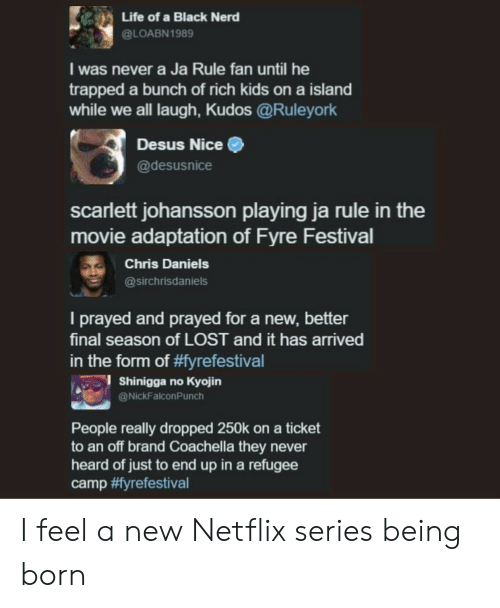 Coachella, Ja Rule, and Life: Life of a Black Nerd  @LOABN1989  I was never a Ja Rule fan until he  trapped a bunch of rich kids on a island  while we all laugh, Kudos @Ruleyork  Desus Nice  @desusnice  scarlett johansson playing ja rule in the  movie adaptation of Fyre Festival  Chris Daniels  @sirchrisdaniels  I prayed and prayed for a new, better  final season of LOST and it has arrived  in the torm of yrefestival  l Shinigga no Kyojin  @NickFalconPunch  People really dropped 250k on a ticket  to an off brand Coachella they never  heard of just to end up in a refugee  camp I feel a new Netflix series being born