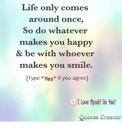You Get Life Once Quotes: Life Only Comes Around Once So Do Whatever Makes You Happy