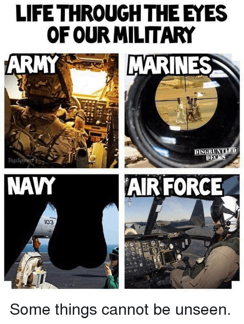 Life, Memes, and Army: LIFE THROUGH THE EYES  OF OUR MILITARY  ARMY  MARINES  NAY  AIR FORCE  103 Some things cannot be unseen.