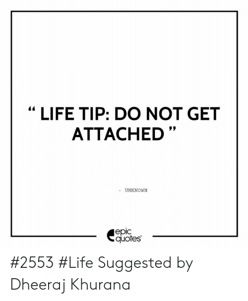 """Life, Quotes, and Unknown: """"LIFE TIP: DO NOT GET  ATTACHED""""  UNKNOWN  еріc  quotes #2553 #Life Suggested by Dheeraj Khurana"""