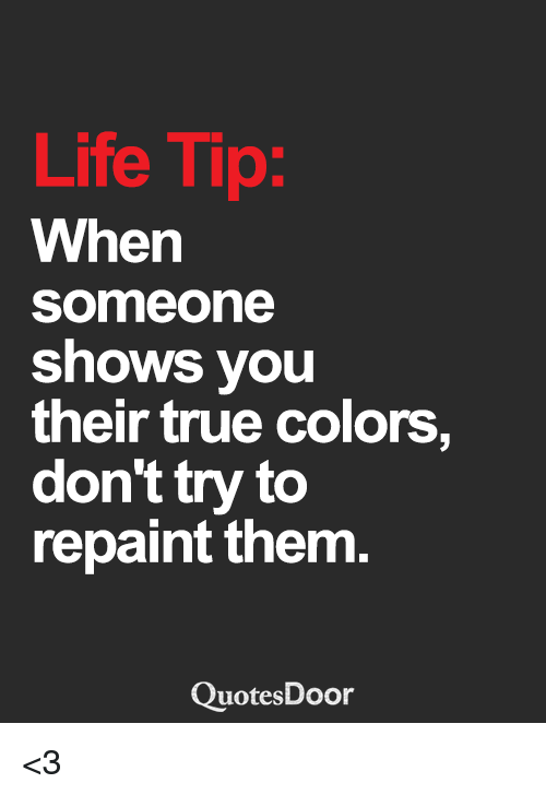 Life Tip When Someone Shows You Their True Colors Don't