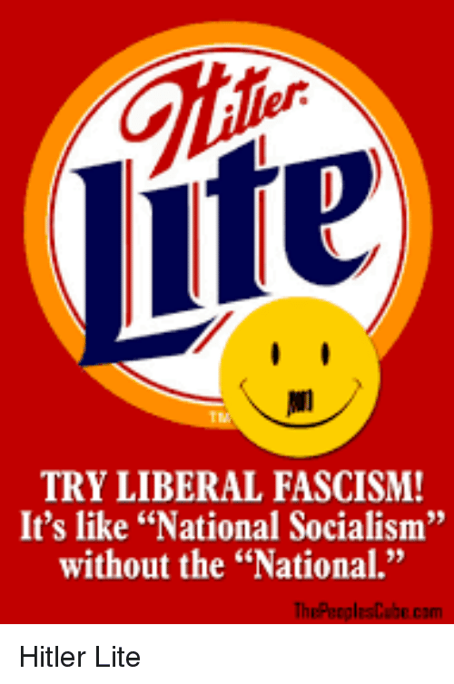 """Life, Hitler, and Socialism: Life  TRY LIBERAL FASCISM!  It's like """"National Socialism""""  without the """"Nationa.""""  35  ThePeoplesCabe.cam Hitler Lite"""