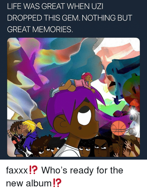 Life, Memes, and New Album: LIFE WAS GREAT WHEN UZI  DROPPED THIS GEM. NOTHING BUT  GREAT MEMORIES faxxx⁉️ Who's ready for the new album⁉️