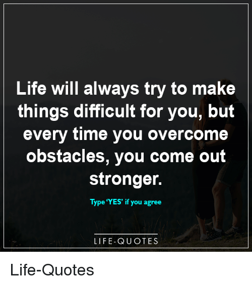 Life Will Always Try To Make Things Difficult For You But Every Time