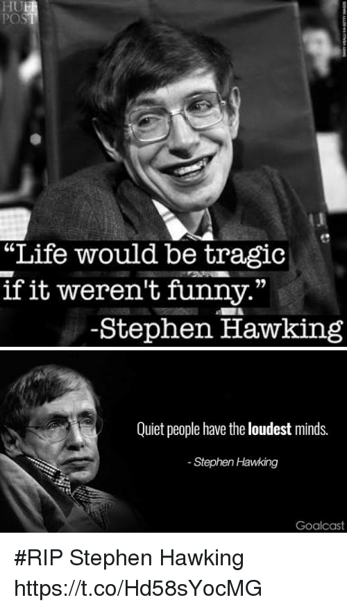 "Funny, Life, and Stephen: ""Life would be tragic  if it weren't funny.""  -Stephen Hawking   Quiet people have the loudest minds.  Stephen Hawking  Goalcas #RIP Stephen Hawking https://t.co/Hd58sYocMG"