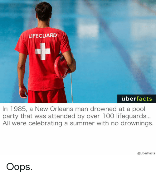 Memes, Uber, and Summer: LIFEGUARD  uber  facts  In 1985, a New Orleans man drowned at a pool  party that was attended by over 100 lifeguards...  All were celebrating a summer with no drownings.  @UberFacts Oops.