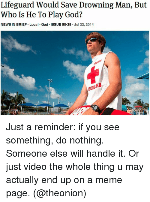 Funny, God, and Meme: Lifeguard Would Save Drowning Man, But  Who Is He To Play God?  NEWS IN BRIEF Local God ISSUE 50-29 Jul 22, 2014  TEURD Just a reminder: if you see something, do nothing. Someone else will handle it. Or just video the whole thing u may actually end up on a meme page. (@theonion)