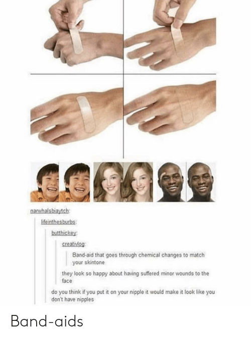 Tumblr, Happy, and Match: lifeinthesburbs  butthickey  creatidog  Band-aid that goes through chemical changes to match  your skintone  they look so happy about having suffered minor wounds to the  face  do you think if you put it on your nipple it would make it look like you  don't have nipples Band-aids