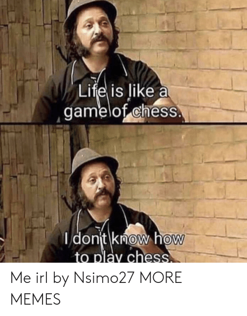 Dank, Memes, and Target: Lifel is like a  gamelof chess  dont know hoW  to play chess  0 Me irl by Nsimo27 MORE MEMES