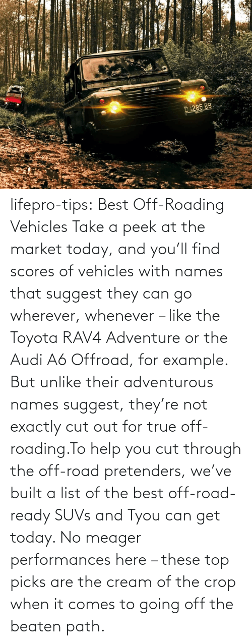 True, Tumblr, and Toyota: lifepro-tips: Best Off-Roading Vehicles Take a peek at the market today, and you'll find scores of vehicles with names that suggest they can go wherever, whenever – like the Toyota RAV4 Adventure or the Audi A6 Offroad, for example. But unlike their adventurous names suggest, they're not exactly cut out for true off-roading.To help you cut through the off-road pretenders, we've built a list of the best off-road-ready SUVs and Tyou can get today. No meager performances here – these top picks are the cream of the crop when it comes to going off the beaten path.
