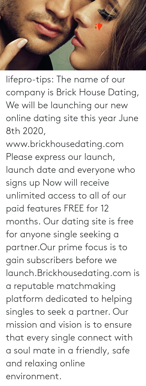 Dating, Online Dating, and Tumblr: lifepro-tips: The name of our company is Brick House Dating, We will be launching our new online dating site this year June 8th 2020, www.brickhousedating.com  Please express our launch, launch date and everyone who signs up Now  will receive unlimited access to all of our paid features FREE for 12  months. Our dating site is free for anyone single seeking a partner.Our prime focus is to gain subscribers before we launch.Brickhousedating.com  is a reputable matchmaking platform dedicated to helping singles to  seek a partner. Our mission and vision is to ensure that every single  connect with a soul mate in a friendly, safe and relaxing online  environment.