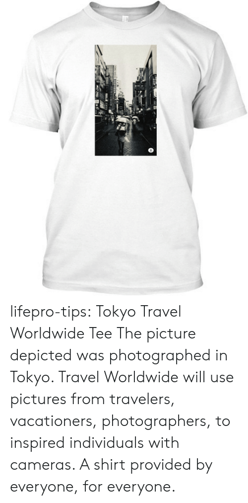 Tumblr, Sid, and Blog: lifepro-tips:   Tokyo Travel Worldwide Tee  The picture depicted was photographed in Tokyo. Travel Worldwide will  use pictures from travelers, vacationers, photographers, to inspired  individuals with cameras. A shirt provided by everyone, for everyone.