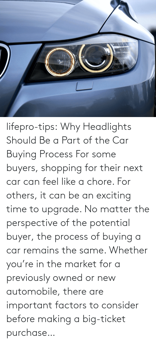 Shopping, Tumblr, and Blog: lifepro-tips: Why Headlights Should Be a Part of the Car Buying Process For some buyers, shopping for their next car can feel like a chore. For others, it can be an exciting time to upgrade. No matter the perspective of the potential buyer, the process of buying a car remains the same. Whether you're in the market for a previously owned or new automobile, there are important factors to consider before making a big-ticket purchase…