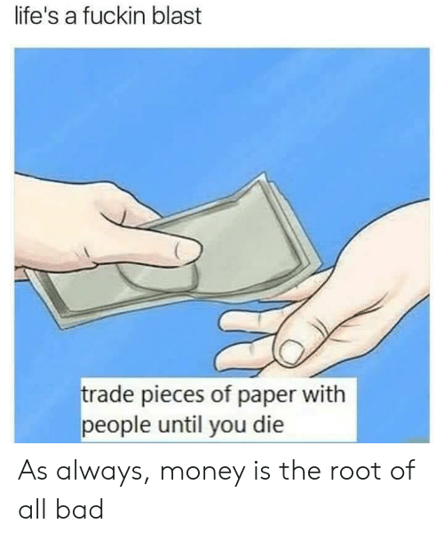 Bad, Money, and Im 14 & This Is Deep: life's a fuckin blast  rade pieces of paper with  people until you die As always, money is the root of all bad