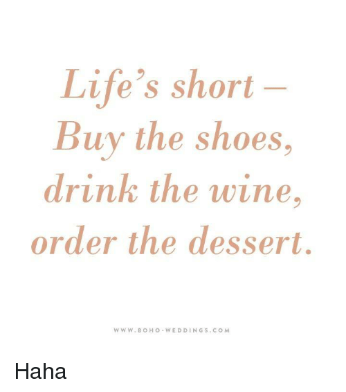 ff258e742bc8f Life's Short Buy the Shoes Drink the Wine Order the Dessert WWW BOH ...
