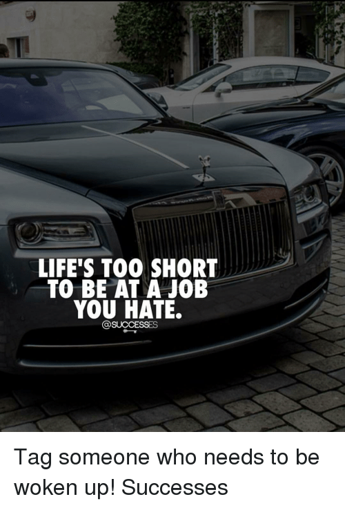 Memes, Tag Someone, and 🤖: LIFE'S T00 SHORT  TO BE AT A JOB  YOU HATE Tag someone who needs to be woken up! Successes