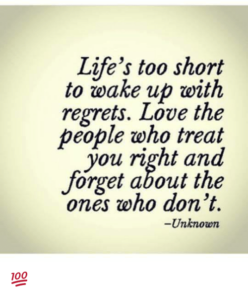 Lifes Too Short To Wake Up With Regrets Love The People Who Treat