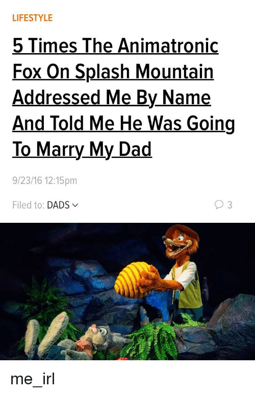 Dad, Lifestyle, and Irl: LIFESTYLE  5 Times The Animatronic  Fox On Splash Mountain  Addressed Me By Name  And Told Me He Was Going  To Marry My Dad  9/23/16 12:15pm  Filed to: DADS