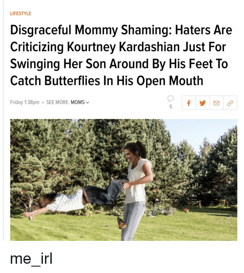 Friday, Kourtney Kardashian, and Moms: LIFESTYLE  Disgraceful Mommy Shaming: Haters Are  Criticizing Kourtney Kardashian Just For  Swinging Her Son Around By His Feet To  Catch Butterflies In His Open Mouth  Friday 1:38pm SEE MORE: MOMS v