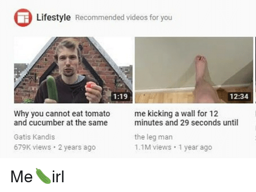 Videos, Lifestyle, and Irl: Lifestyle Recommended videos for you  1:19  12:34  Why you cannot eat tomato  me kicking a wall for 12  and cucumber at the same  Gatis Kandis  679K views 2 years ago  minutes and 29 seconds until  the leg man  1.1M views 1 year ago