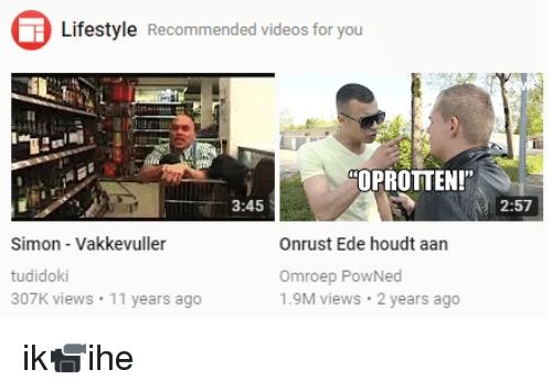 """Videos, Lifestyle, and Dutch Language: Lifestyle Recommended videos for you  OPROTTEN!""""  3:45  2:57  Simon - Vakkevuller  tudidoki  307K views 11 years ago  Onrust Ede houdt aan  Omroep PowNed  1.9M views 2 years ago"""