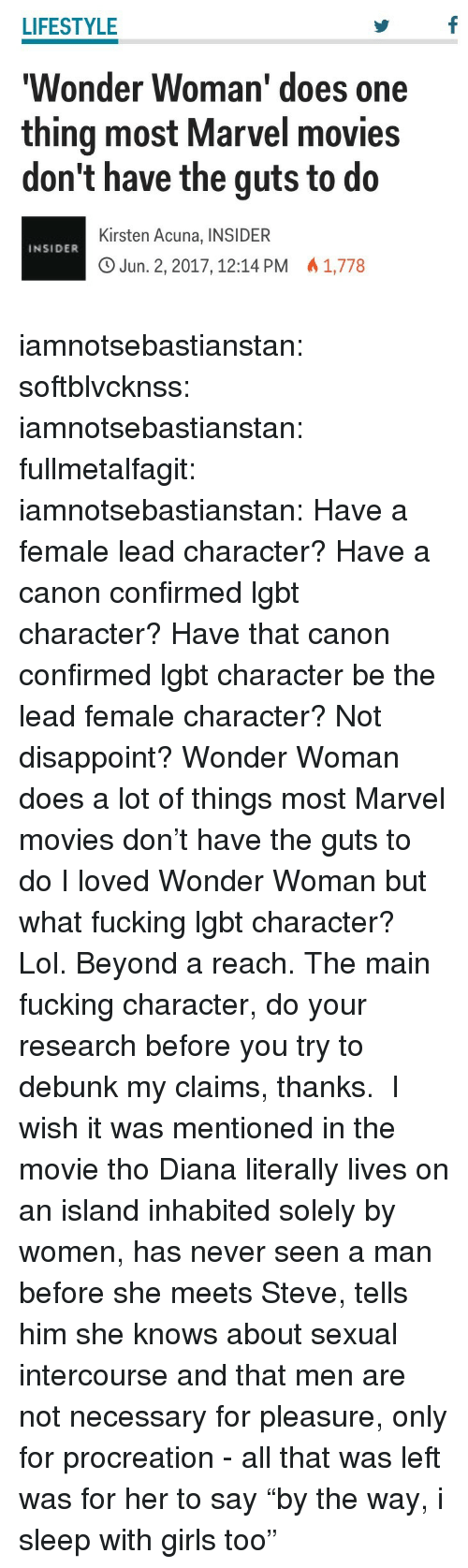 "Girls, Lgbt, and Lol: LIFESTYLE  Wonder Woman' does one  thing most Marvel movies  don't have the guts to do  Kirsten Acuna, INSIDER  O Jun. 2, 2017, 12:14 PM 1,778  INSIDER iamnotsebastianstan: softblvcknss:   iamnotsebastianstan:   fullmetalfagit:  iamnotsebastianstan:  Have a female lead character? Have a canon confirmed lgbt character? Have that canon confirmed lgbt character be the lead female character? Not disappoint? Wonder Woman does a lot of things most Marvel movies don't have the guts to do  I loved Wonder Woman but what fucking lgbt character? Lol. Beyond a reach.   The main fucking character, do your research before you try to debunk my claims, thanks.    I wish it was mentioned in the movie tho   Diana literally lives on an island inhabited solely by women, has never seen a man before she meets Steve, tells him she knows about sexual intercourse and that men are not necessary for pleasure, only for procreation - all that was left was for her to say ""by the way, i sleep with girls too"""