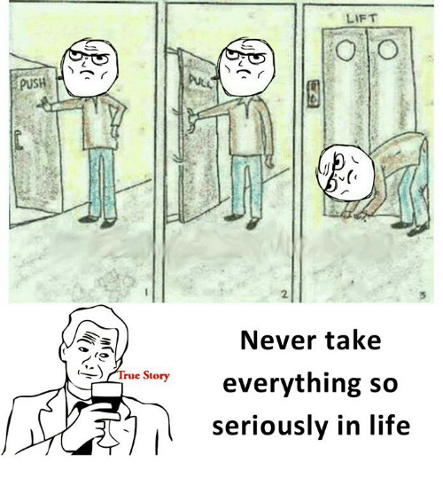 Life, Memes, and Never: LIFT  puSH  2  Never take  everything so  seriously in life  rue Stary
