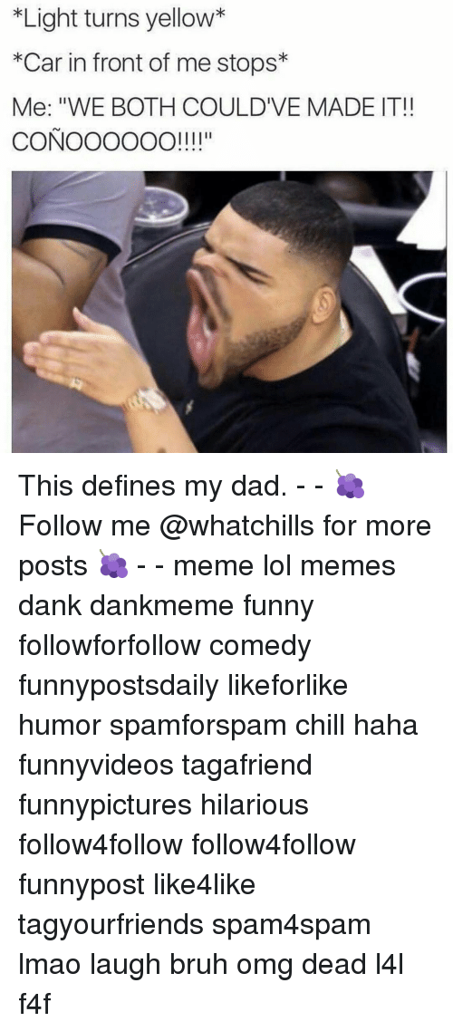 "Bruh, Chill, and Dad: *Light turns yellow*  *Car in front of me stops  Me: ""WE BOTH COULDIVE MADE IT!  CONOOOOOO!!!!"" This defines my dad. - - 🍇 Follow me @whatchills for more posts 🍇 - - meme lol memes dank dankmeme funny followforfollow comedy funnypostsdaily likeforlike humor spamforspam chill haha funnyvideos tagafriend funnypictures hilarious follow4follow follow4follow funnypost like4like tagyourfriends spam4spam lmao laugh bruh omg dead l4l f4f"