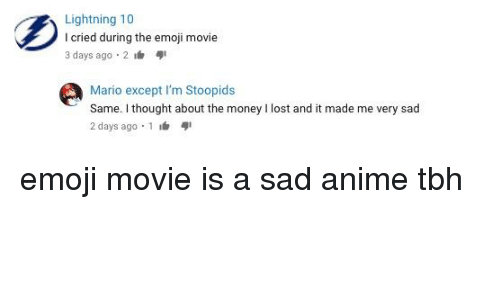 Anime, Emoji, and Money: Lightning 10  I cried during the emoji movie  3 days ago 2  Mario except I'm Stoopids  Same. I thought about the money I lost and it made me very sad  2 days ago 1