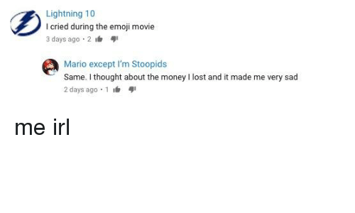 Emoji, Money, and Mario: Lightning 10  I cried during the emoji movie  3 days ago 2  Mario except I'm Stoopids  Same. I thought about the money I lost and it made me very sad  2 days ago 1
