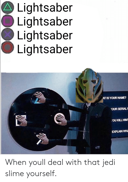 Jedi, Lightsaber, and Serial: Lightsaber  Lightsaber  Lightsaber  Lightsaber  ATIS YOUR NAME?  OUR SERIAL  OU KILL HIM  EXPLAIN WH When youll deal with that jedi slime yourself.