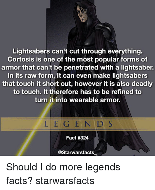 Facts, Lightsaber, and Memes: Lightsabers can't cut through everything.  Cortosis is one of the most popular forms of  armor that can't be penetrated with a lightsaber.  In its raw form, it can even make lightsabers  that touch it short out, however it is also deadly  to touch. It therefore has to be refined to  turn it into wearable armor.  L E G E N D S  Fact #324  @Starwarsfacts Should I do more legends facts? starwarsfacts