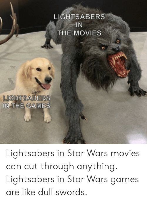 Movies, Star Wars, and Games: LIGHTSABERS  IN  THE MOVIES  LIGHTSABERS  IN THE GAMES Lightsabers in Star Wars movies can cut through anything. Lightsabers in Star Wars games are like dull swords.