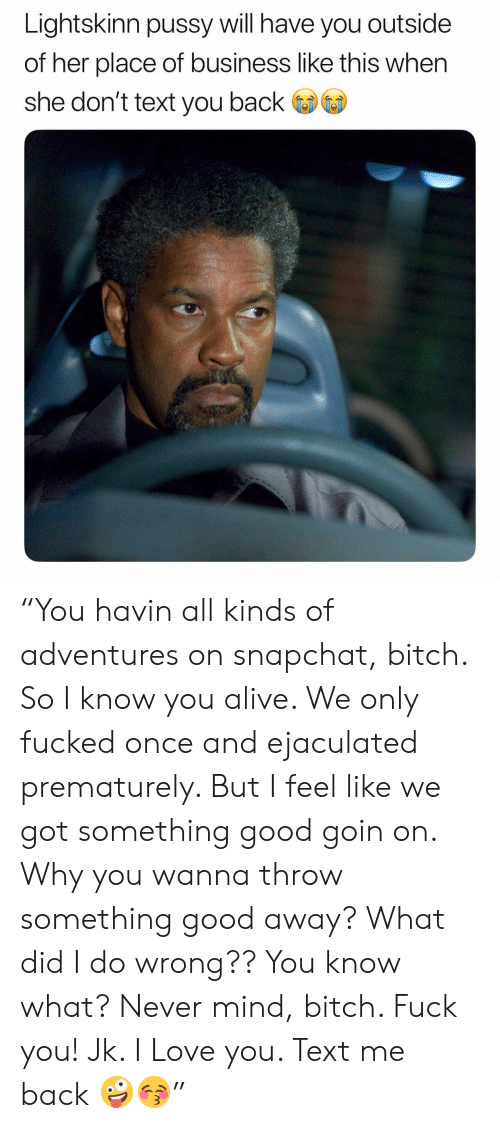 """Alive, Bitch, and Fuck You: Lightskinn pussy will have you outside  of her place of business like this when  she don't text you back """"You havin all kinds of adventures on snapchat, bitch. So I know you alive. We only fucked once and ejaculated prematurely. But I feel like we got something good goin on. Why you wanna throw something good away? What did I do wrong?? You know what? Never mind, bitch. Fuck you! Jk. I Love you. Text me back 🤪😚"""""""