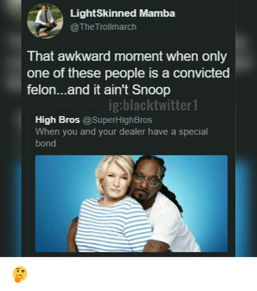 Memes, Snoop, and Awkward: LightSkinned Mamba  @The Trollmarch  That awkward moment when only  one of these people is a convicted  felon...and it ain't Snoop  ig:blacktwitter 1  High Bros @SuperHighBros  When you and your dealer have a special  bond 🤔
