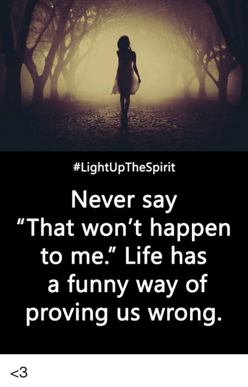 """Funny, Life, and Memes:  #LightUpTheSpirit  Never say  """"That won't happern  to me."""" Life has  a funny way of  proving us wrong <3"""