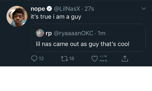 Nas, True, and Cool: @LiINasX · 27s  it's true i am a guy  nope  rp @ryaaaanOKC · 1m  lil nas came out as guy that's cool  O 12  27 18