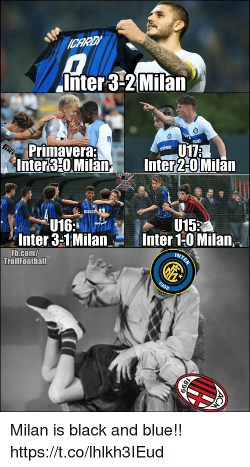Memes, Black, and Blue: liiter 3-2|Milan  0  Primavera:  Inter310 MilanInter 2-0 Milan  0CC  U152  Inter 3-1MilanInter 1-0 Milan  Fb.com/  Trollfootball  08 Milan is black and blue!! https://t.co/lhlkh3IEud