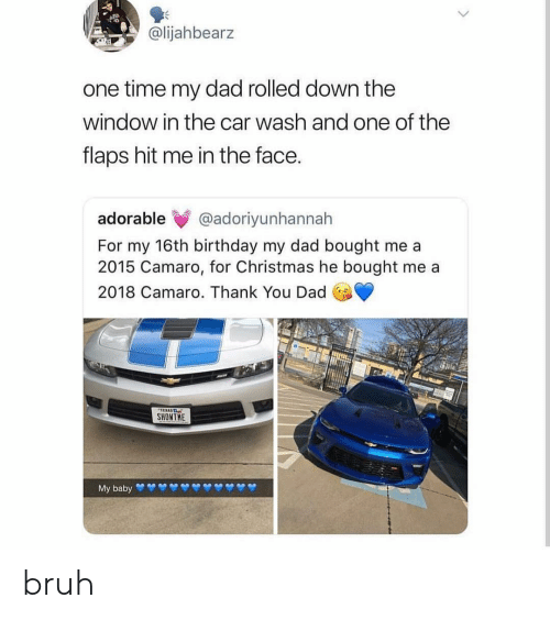 Birthday, Bruh, and Christmas: @lijahbearz  one time my dad rolled down the  window in the car wash and one of the  flaps hit me in the face.  adorable @adoriyunhannah  For my 16th birthday my dad bought me a  2015 Camaro, for Christmas he bought me a  2018 Camaro. Thank You Dad  SHONTHE bruh