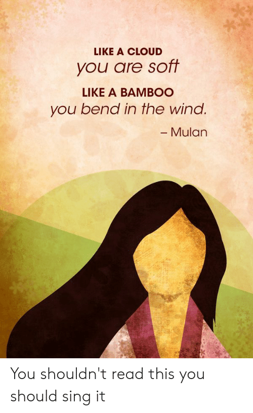 Mulan, Cloud, and Bamboo: LIKE A CLOUD  you are soft  LIKE A BAMBOO  you bend in the wind.  - Mulan You shouldn't read this you should sing it