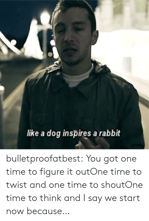 Target, Tumblr, and youtube.com: like a dog inspires a rabbit bulletproofatbest:    You got one time to figure it outOne time to twist and one time to shoutOne time to think and I say we start nowbecause…